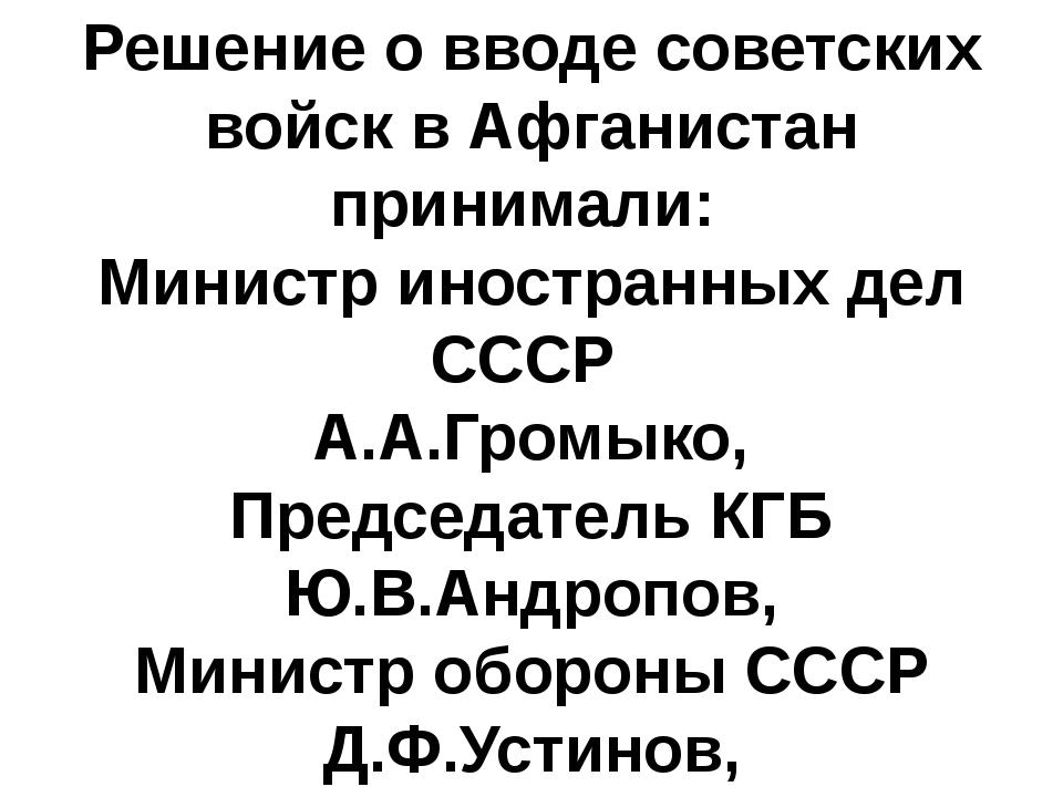 Решение о вводе советских войск в Афганистан принимали: Министр иностранных д...