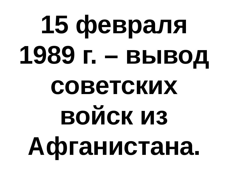 15 февраля 1989 г. – вывод советских войск из Афганистана.