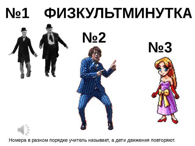 ФИЗКУЛЬТМИНУТКА №1 №2 №3 Номера в разном порядке учитель называет, а дети дви...