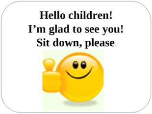 Hello children! I'm glad to see you! Sit down, please.