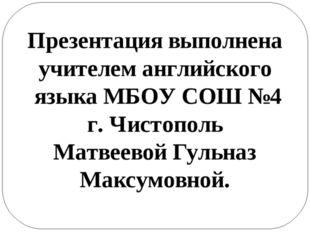 Презентация выполнена учителем английского языка МБОУ СОШ №4 г. Чистополь Мат