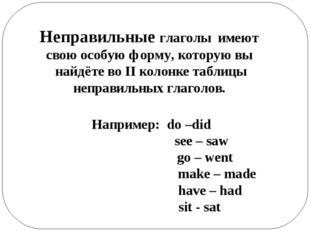 Неправильные глаголы имеют свою особую форму, которую вы найдёте во II колонк