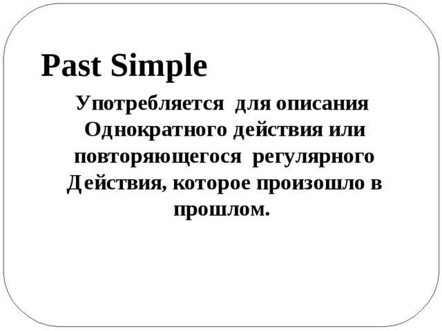 Употребляется для описания Однократного действия или повторяющегося регулярно...