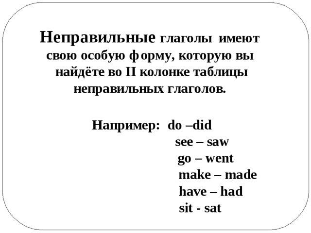 Неправильные глаголы имеют свою особую форму, которую вы найдёте во II колонк...