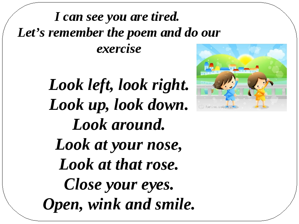 I can see you are tired. Let's remember the poem and do our exercise Look lef...