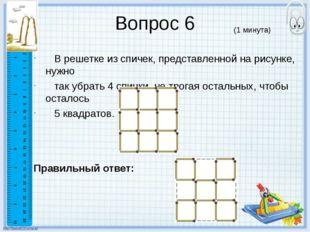 Вопрос 6 В решетке из спичек, представленной на рисунке, нужно так убрать 4 с