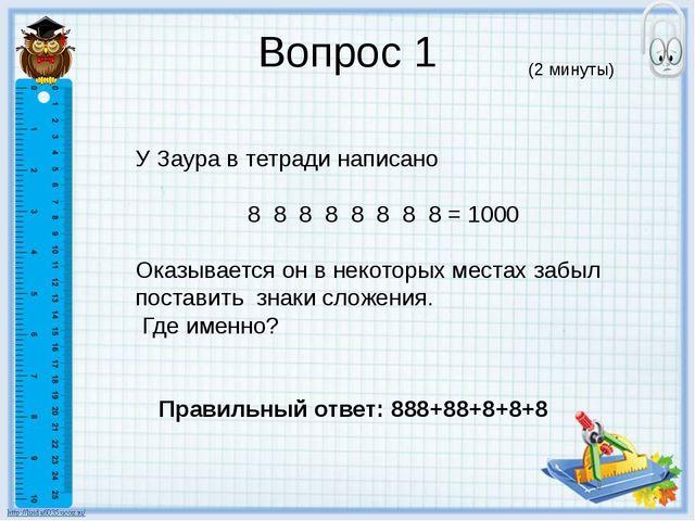 Вопрос 1 У Заура в тетради написано 8 8 8 8 8 8 8 8 = 1000 Оказывается он в н...
