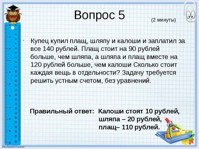 Вопрос 5 Купец купил плащ, шляпу и калоши и заплатил за все 140 рублей. Плащ...