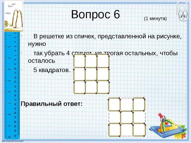 Вопрос 6 В решетке из спичек, представленной на рисунке, нужно так убрать 4 с...