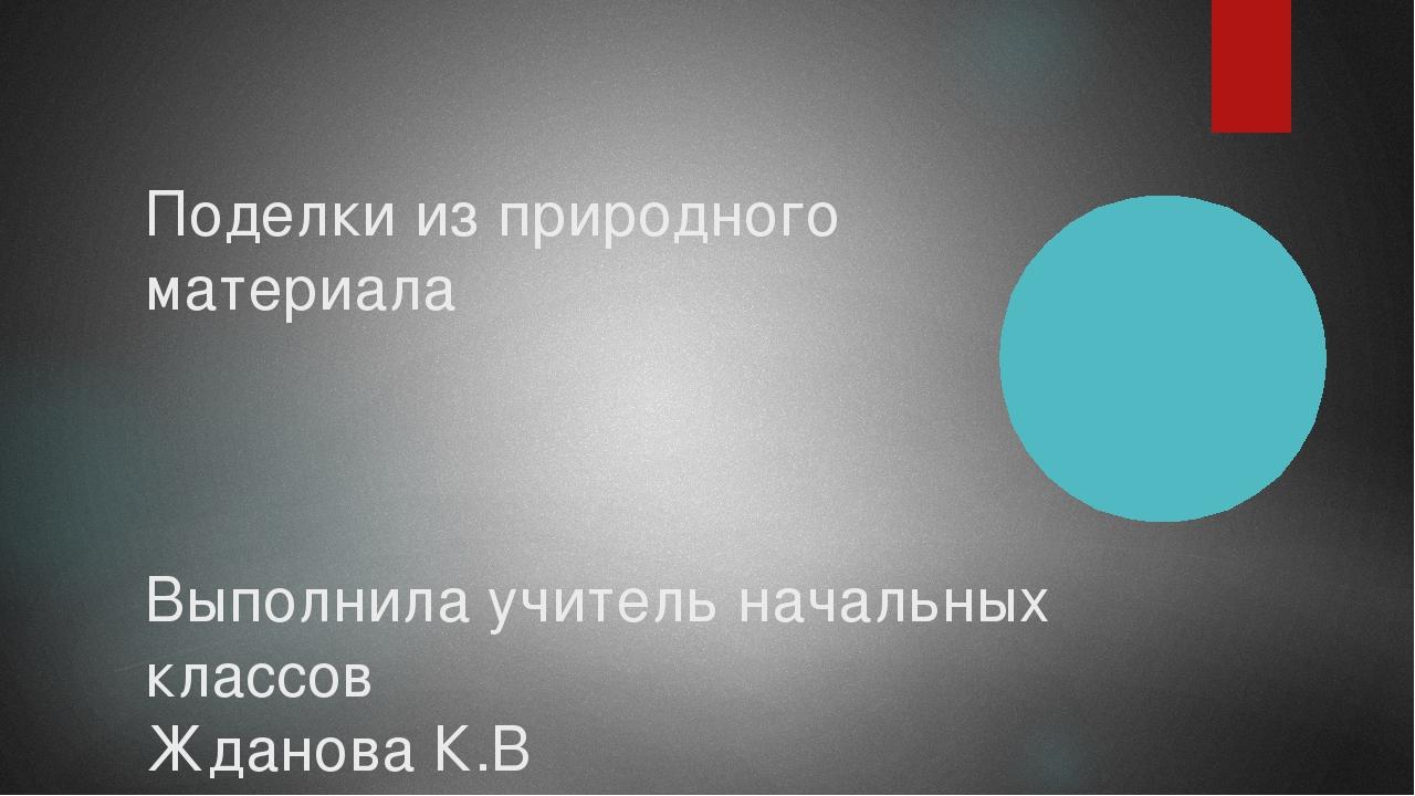 Поделки из природного материала Выполнила учитель начальных классов Жданова К.В