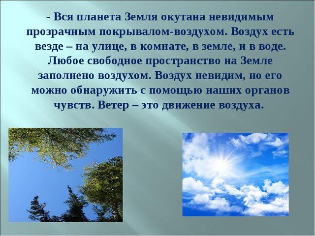 - Вся планета Земля окутана невидимым прозрачным покрывалом-воздухом. Воздух...