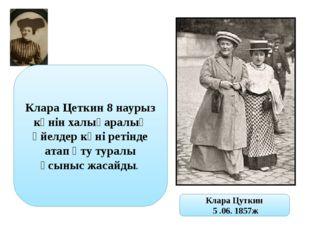 Клара Цеткин 8 наурыз күнін халықаралық әйелдер күні ретінде атап өту туралы