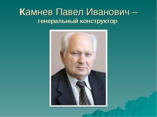 Камнев Павел Иванович – генеральный конструктор