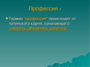 """Профессия - Термин """"профессия"""" происходит от латинского корня, означающего: г"""
