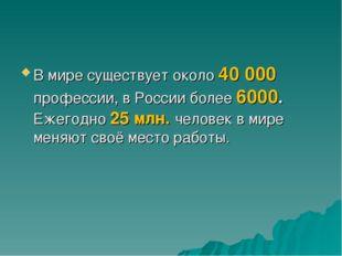 В мире существует около 40000 профессии, в России более 6000. Ежегодно 25 мл