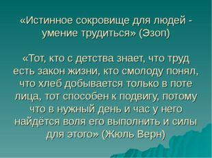«Истинное сокровище для людей - умение трудиться» (Эзоп) «Тот, кто с детства