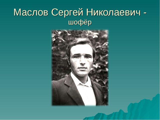 Маслов Сергей Николаевич - шофёр