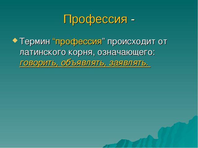 """Профессия - Термин """"профессия"""" происходит от латинского корня, означающего: г..."""