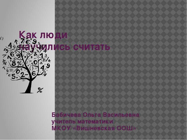 Как люди научились считать Бабичева Ольга Васильевна учитель математики МКОУ...