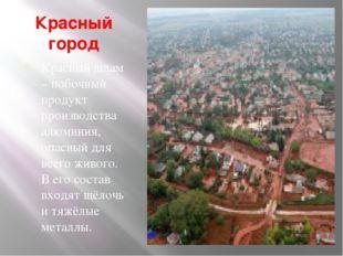 Красный город Красный шлам – побочный продукт производства алюминия, опасный