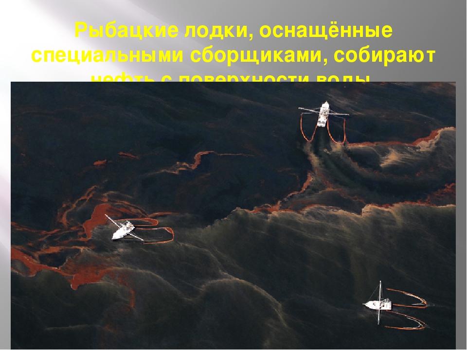 Рыбацкие лодки, оснащённые специальными сборщиками, собирают нефть с поверхно...