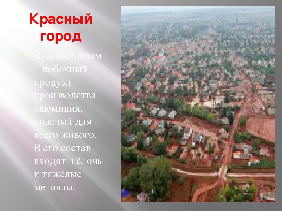 Красный город Красный шлам – побочный продукт производства алюминия, опасный...