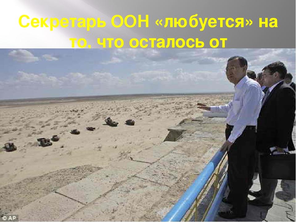 Секретарь ООН «любуется» на то, что осталось от Аральского моря.