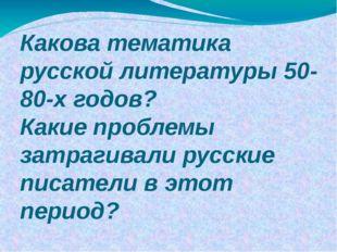 Какова тематика русской литературы 50-80-х годов? Какие проблемы затрагивали