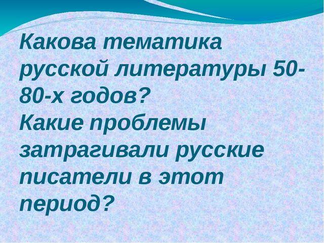 Какова тематика русской литературы 50-80-х годов? Какие проблемы затрагивали...