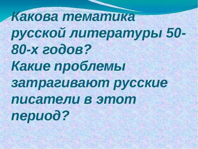 Какова тематика русской литературы 50-80-х годов? Какие проблемы затрагивают...