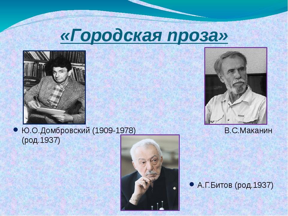 «Городская проза» Ю.О.Домбровский (1909-1978) В.С.Маканин (род.1937) А.Г.Бито...
