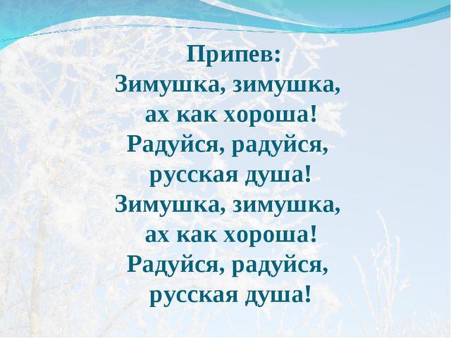 Припев: Зимушка, зимушка, ах как хороша! Радуйся, радуйся, русская душа! Зим...