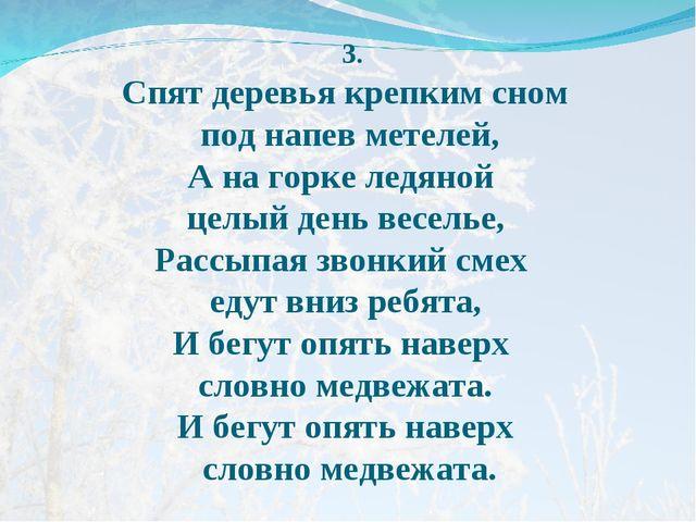 3. Спят деревья крепким сном под напев метелей, А на горке ледяной целый ден...