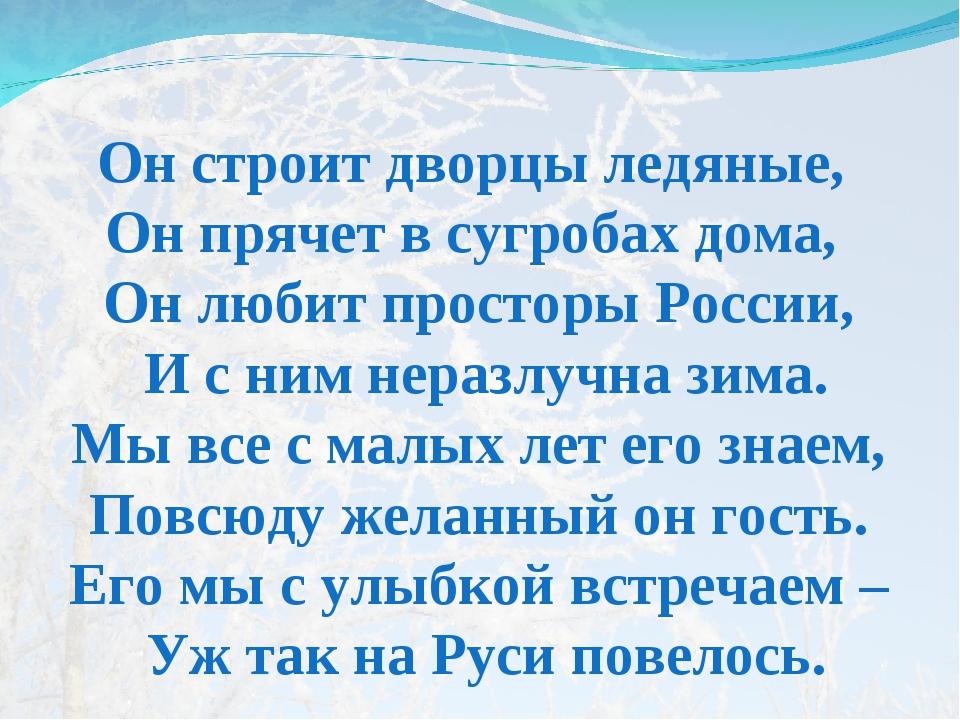 Он строит дворцы ледяные, Он прячет в сугробах дома, Он любит просторы России...