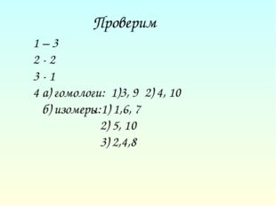 Проверим 1 – 3 2 - 2 3 - 1 4 а) гомологи: 1)3, 9 2) 4, 10 б) изомеры:1) 1,6,