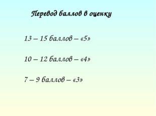 Перевод баллов в оценку 13 – 15 баллов – «5» 10 – 12 баллов – «4» 7 – 9 балл
