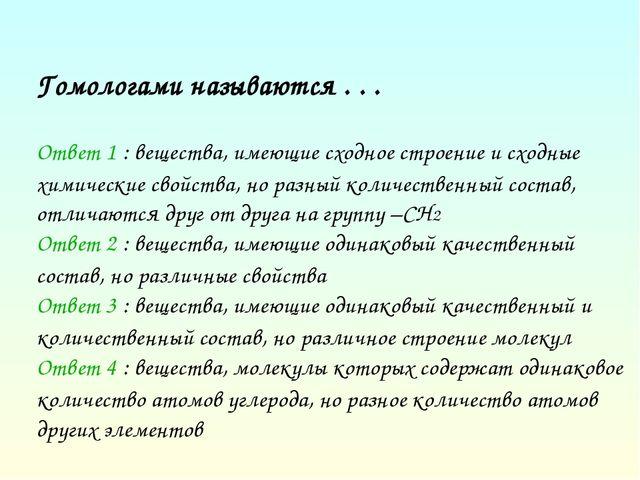 Гомологами называются . . . Ответ 1 : вещества, имеющие сходное строение и сх...