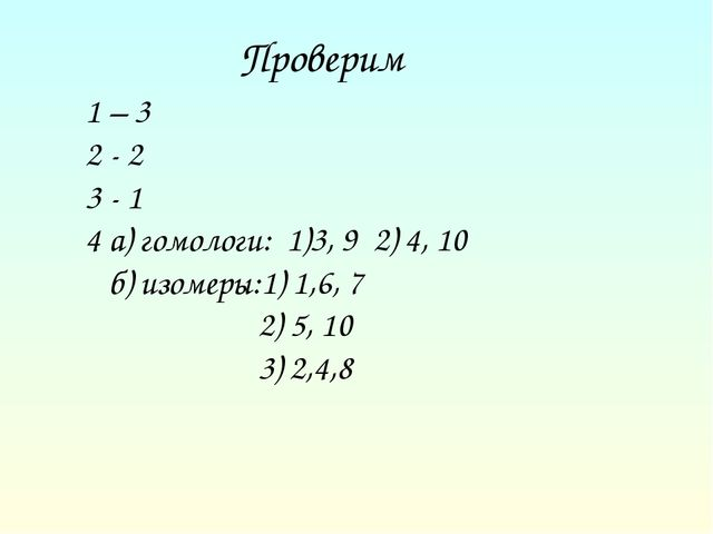 Проверим 1 – 3 2 - 2 3 - 1 4 а) гомологи: 1)3, 9 2) 4, 10 б) изомеры:1) 1,6,...