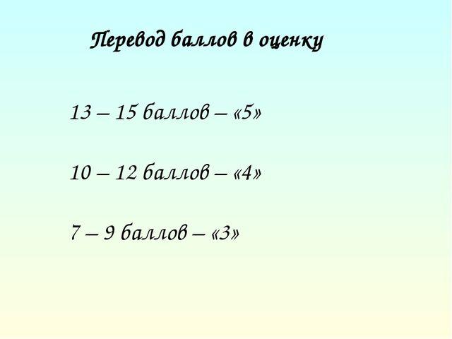 Перевод баллов в оценку 13 – 15 баллов – «5» 10 – 12 баллов – «4» 7 – 9 балл...