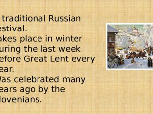 A traditional Russian festival. Takes place in winter during the last week be