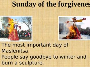 Sunday of the forgiveness The most important day of Maslenitsa. People say go