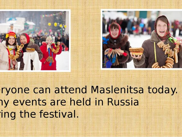 Everyone can attend Maslenitsa today. Many events are held in Russia during t...