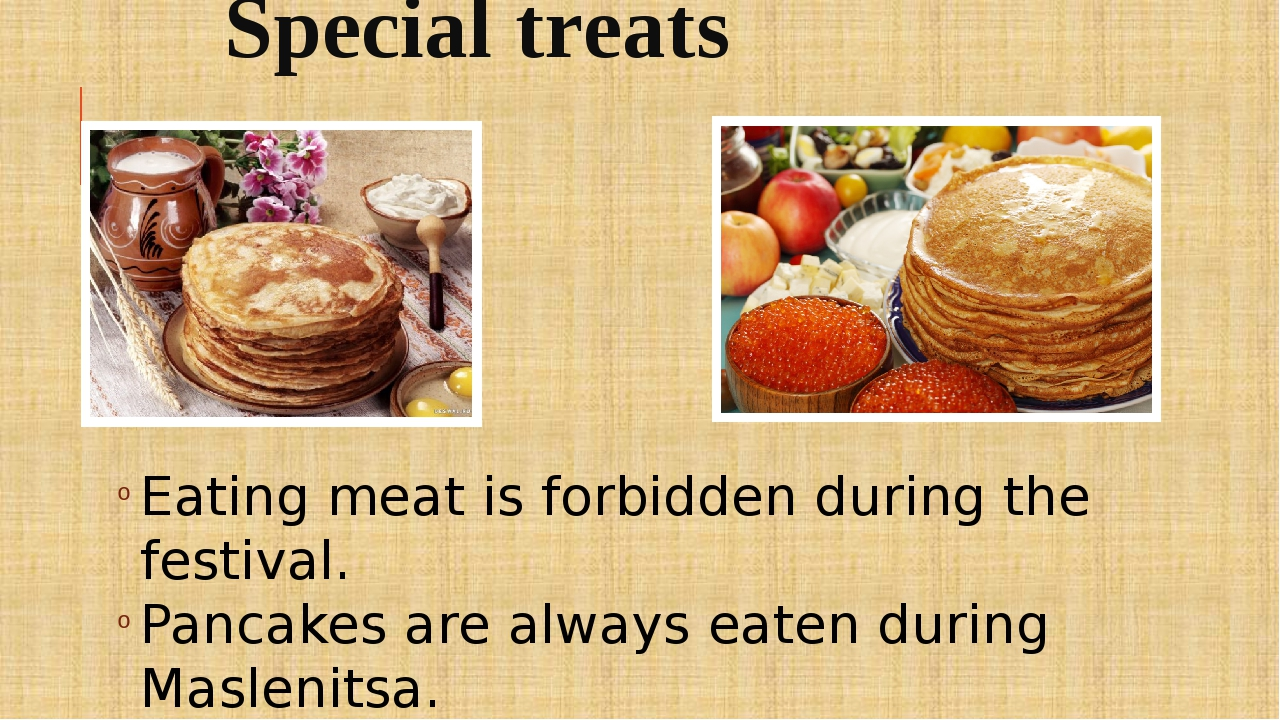 Special treats Eating meat is forbidden during the festival. Pancakes are alw...