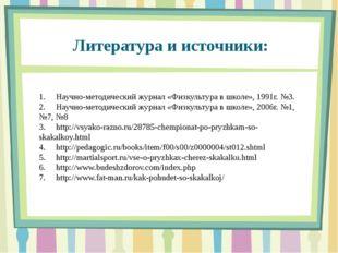 Литература и источники: 1.Научно-методический журнал «Физкультура в школе»,