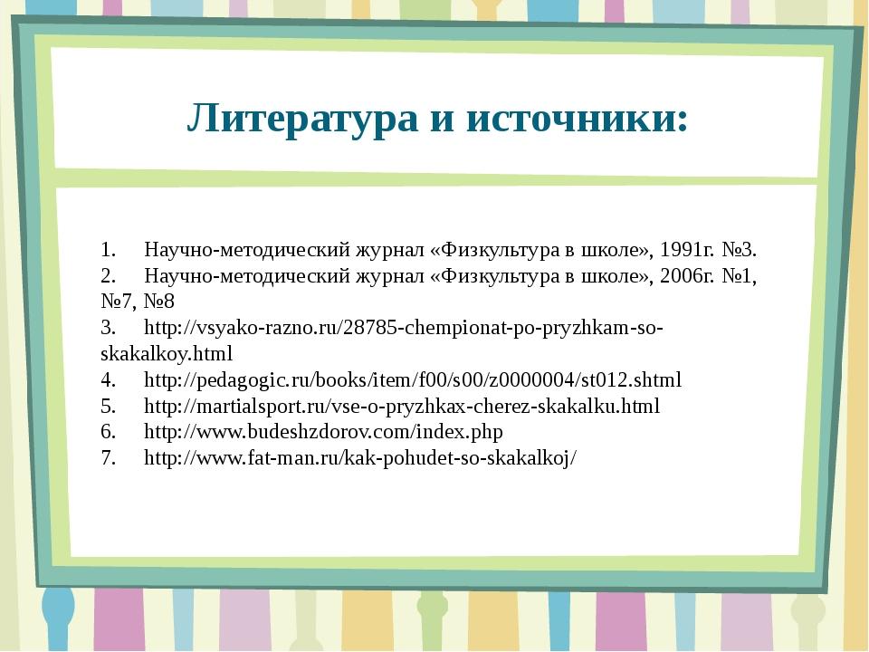 Литература и источники: 1.Научно-методический журнал «Физкультура в школе»,...
