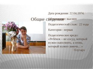 Общие сведения Дата рождения: 22.04.1974. Образование: высшее Педагогический