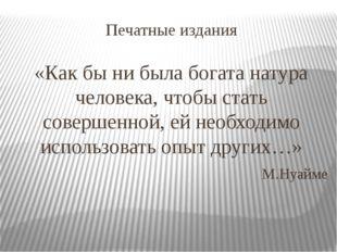 Печатные издания «Как бы ни была богата натура человека, чтобы стать совершен