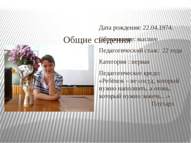 Общие сведения Дата рождения: 22.04.1974. Образование: высшее Педагогический...