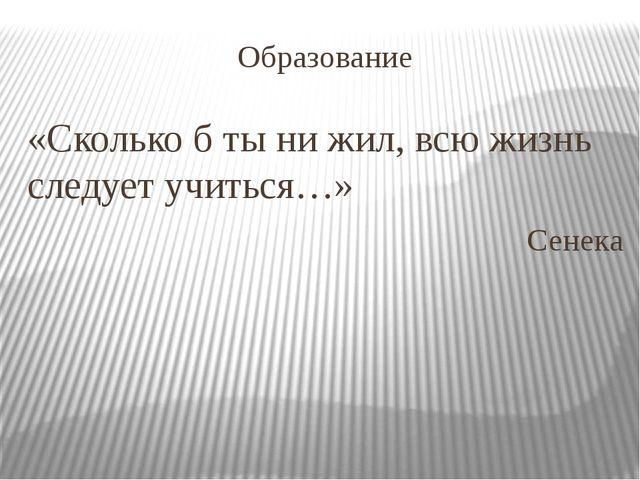 Образование «Сколько б ты ни жил, всю жизнь следует учиться…» Сенека