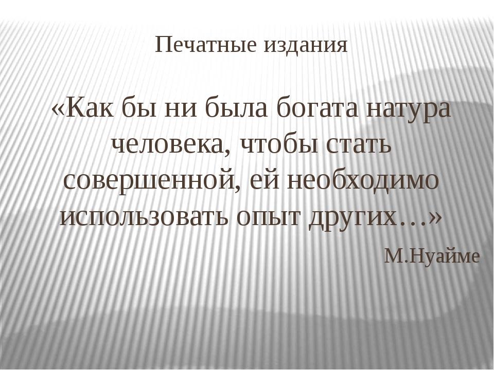 Печатные издания «Как бы ни была богата натура человека, чтобы стать совершен...
